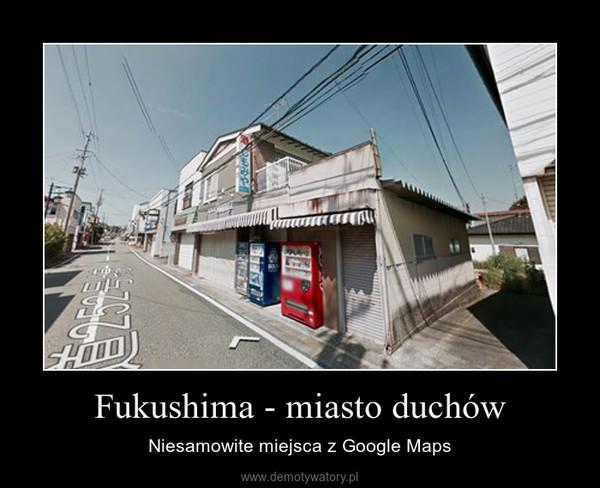 Fukushima - miasto duchów – Niesamowite miejsca z Google Maps