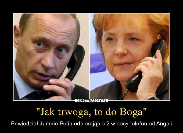 """""""Jak trwoga, to do Boga"""" – Powiedział dumnie Putin odbierając o 2 w nocy telefon od Angeli"""