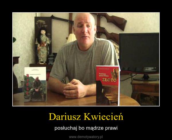 Dariusz Kwiecień – posłuchaj bo mądrze prawi