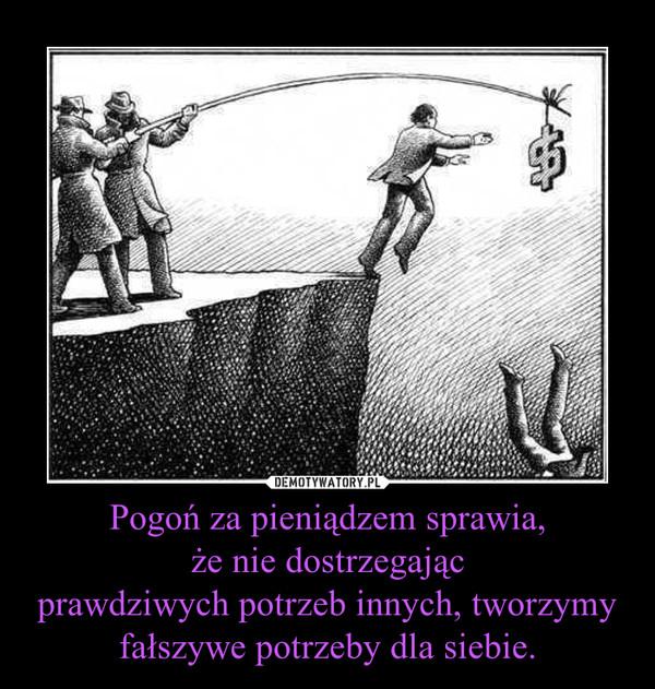 Pogoń za pieniądzem sprawia,że nie dostrzegającprawdziwych potrzeb innych, tworzymy fałszywe potrzeby dla siebie. –