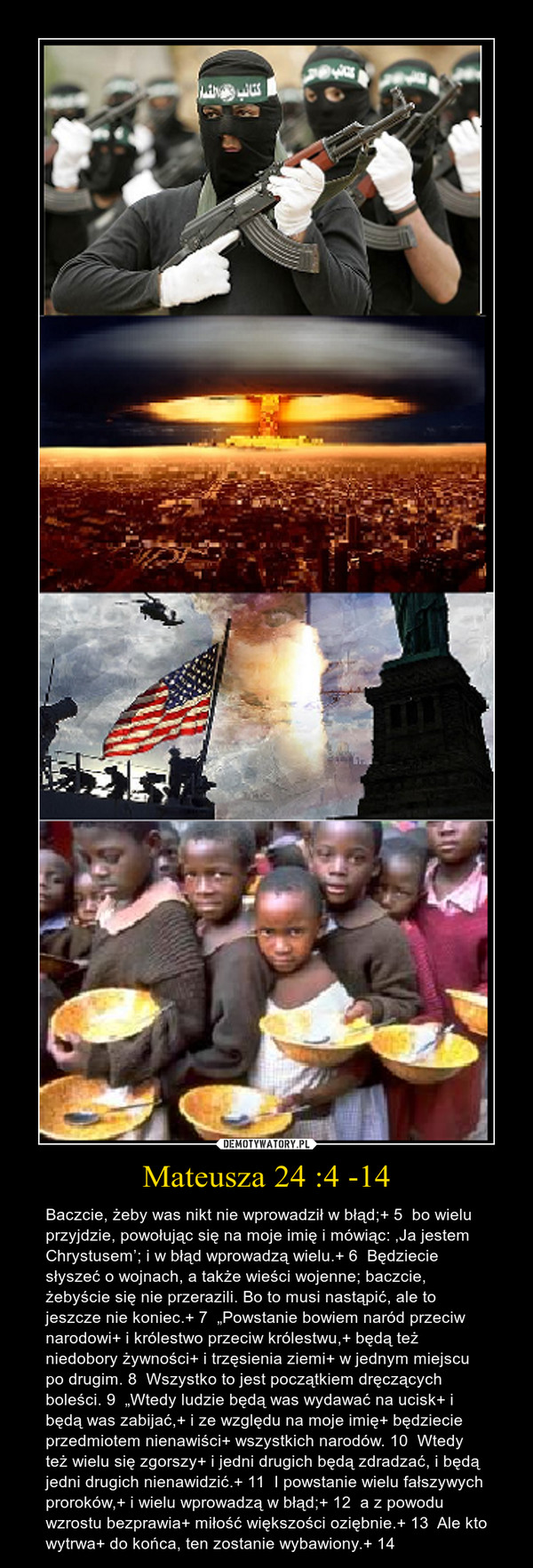 """Mateusza 24 :4 -14 – Baczcie, żeby was nikt nie wprowadził w błąd;+ 5  bo wielu przyjdzie, powołując się na moje imię i mówiąc: 'Ja jestem Chrystusem'; i w błąd wprowadzą wielu.+ 6  Będziecie słyszeć o wojnach, a także wieści wojenne; baczcie, żebyście się nie przerazili. Bo to musi nastąpić, ale to jeszcze nie koniec.+ 7  """"Powstanie bowiem naród przeciw narodowi+ i królestwo przeciw królestwu,+ będą też niedobory żywności+ i trzęsienia ziemi+ w jednym miejscu po drugim. 8  Wszystko to jest początkiem dręczących boleści. 9  """"Wtedy ludzie będą was wydawać na ucisk+ i będą was zabijać,+ i ze względu na moje imię+ będziecie przedmiotem nienawiści+ wszystkich narodów. 10  Wtedy też wielu się zgorszy+ i jedni drugich będą zdradzać, i będą jedni drugich nienawidzić.+ 11  I powstanie wielu fałszywych proroków,+ i wielu wprowadzą w błąd;+ 12  a z powodu wzrostu bezprawia+ miłość większości oziębnie.+ 13  Ale kto wytrwa+ do końca, ten zostanie wybawiony.+ 14"""
