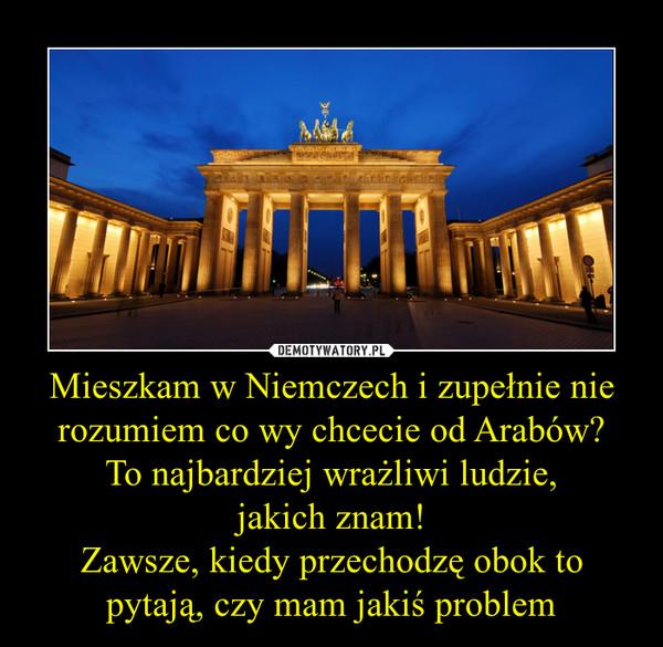 Mieszkam w Niemczech i zupełnie nie rozumiem co wy chcecie od Arabów?To najbardziej wrażliwi ludzie,jakich znam!Zawsze, kiedy przechodzę obok to pytają, czy mam jakiś problem –