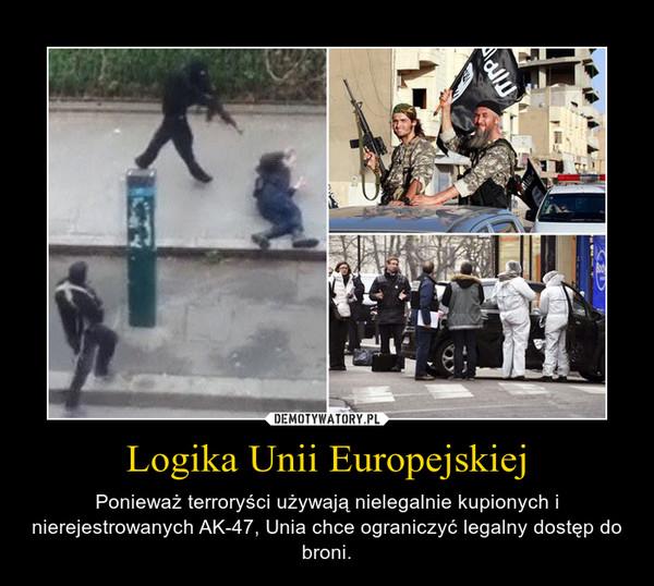 Logika Unii Europejskiej – Ponieważ terroryści używają nielegalnie kupionych i nierejestrowanych AK-47, Unia chce ograniczyć legalny dostęp do broni.