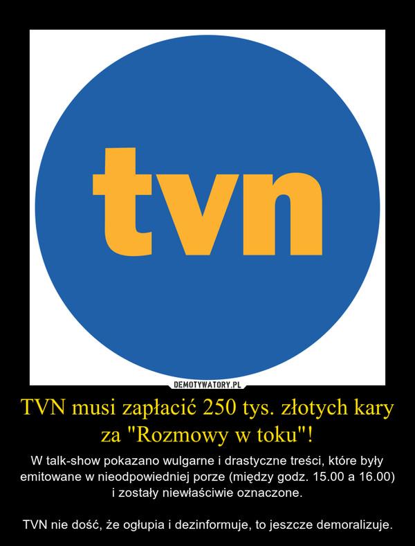 """TVN musi zapłacić 250 tys. złotych kary za """"Rozmowy w toku""""! – W talk-show pokazano wulgarne i drastyczne treści, które były emitowane w nieodpowiedniej porze (między godz. 15.00 a 16.00) i zostały niewłaściwie oznaczone.TVN nie dość, że ogłupia i dezinformuje, to jeszcze demoralizuje."""