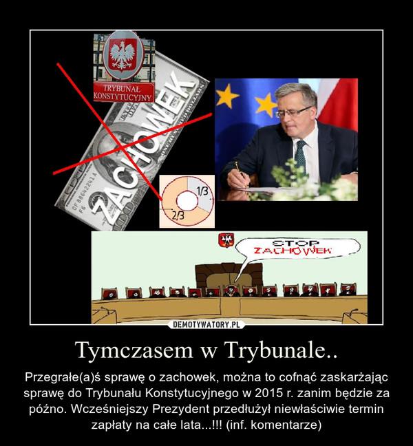 Tymczasem w Trybunale.. – Przegrałe(a)ś sprawę o zachowek, można to cofnąć zaskarżając sprawę do Trybunału Konstytucyjnego w 2015 r. zanim będzie za późno. Wcześniejszy Prezydent przedłużył niewłaściwie termin zapłaty na całe lata...!!! (inf. komentarze)