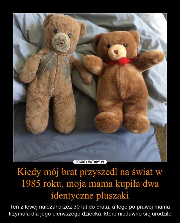 Kiedy mój brat przyszedł na świat w 1985 roku, moja mama kupiła dwa identyczne pluszaki – Ten z lewej należał przez 30 lat do brata, a tego po prawej mama trzymała dla jego pierwszego dziecka, które niedawno się urodziło