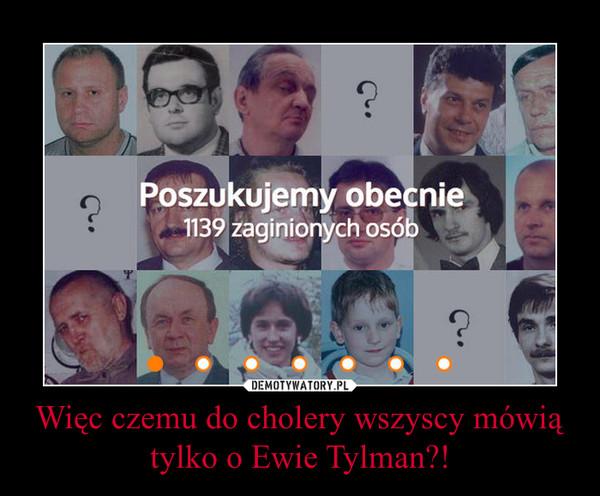 Więc czemu do cholery wszyscy mówią tylko o Ewie Tylman?! –