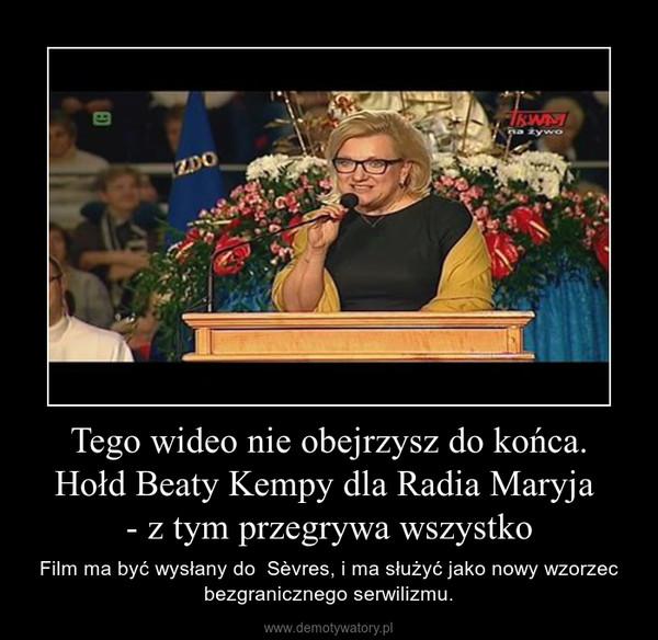 Tego wideo nie obejrzysz do końca. Hołd Beaty Kempy dla Radia Maryja - z tym przegrywa wszystko – Film ma być wysłany do  Sèvres, i ma służyć jako nowy wzorzec bezgranicznego serwilizmu.
