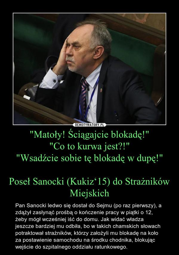 """""""Matoły! Ściągajcie blokadę!""""""""Co to kurwa jest?!""""""""Wsadźcie sobie tę blokadę w dupę!""""Poseł Sanocki (Kukiz'15) do Strażników Miejskich – Pan Sanocki ledwo się dostał do Sejmu (po raz pierwszy), a zdążył zasłynąć prośbą o kończenie pracy w piątki o 12, żeby mógł wcześniej iść do domu. Jak widać władza jeszcze bardziej mu odbiła, bo w takich chamskich słowach potraktował strażników, którzy założyli mu blokadę na koło za postawienie samochodu na środku chodnika, blokując wejście do szpitalnego oddziału ratunkowego."""