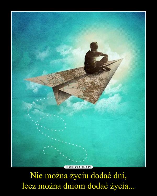 Nie można życiu dodać dni,lecz można dniom dodać życia... –