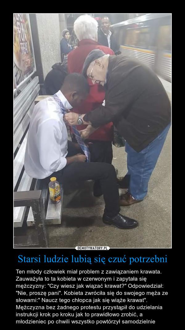 """Starsi ludzie lubią się czuć potrzebni – Ten młody człowiek miał problem z zawiązaniem krawata. Zauważyła to ta kobieta w czerwonym i zapytała się mężczyzny: """"Czy wiesz jak wiązać krawat?"""" Odpowiedział: """"Nie, proszę pani"""". Kobieta zwróciła się do swojego męża ze słowami:"""" Naucz tego chłopca jak się wiąże krawat"""". Mężczyzna bez żadnego protestu przystąpił do udzielania instrukcji krok po kroku jak to prawidłowo zrobić, a młodzieniec po chwili wszystko powtórzył samodzielnie"""