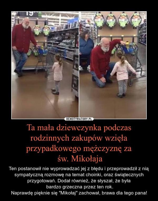 """Ta mała dziewczynka podczas rodzinnych zakupów wzięła przypadkowego mężczyznę za św. Mikołaja – Ten postanowił nie wyprowadzać jej z błędu i przeprowadził z nią sympatyczną rozmowę na temat choinki, oraz świątecznych przygotowań. Dodał również, że słyszał, że była bardzo grzeczna przez ten rok.Naprawdę pięknie się """"Mikołaj"""" zachował, brawa dla tego pana!"""