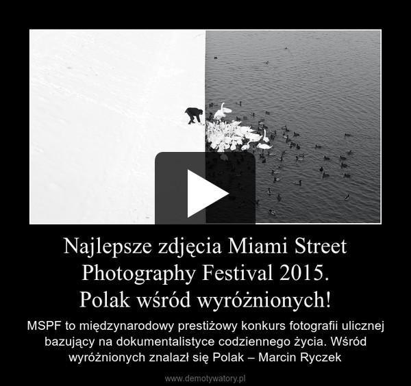 Najlepsze zdjęcia Miami Street Photography Festival 2015.Polak wśród wyróżnionych! – MSPF to międzynarodowy prestiżowy konkurs fotografii ulicznej bazujący na dokumentalistyce codziennego życia. Wśród wyróżnionych znalazł się Polak – Marcin Ryczek