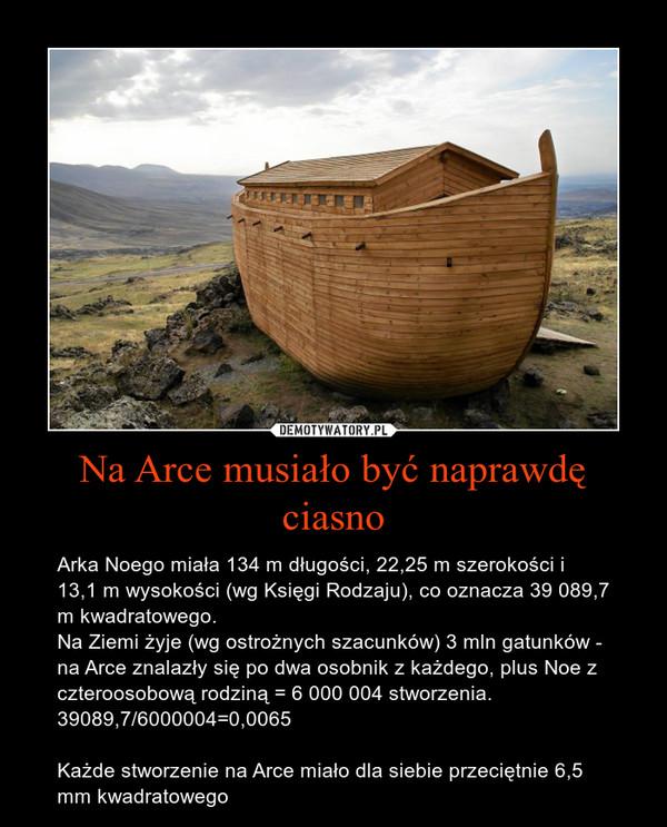 Na Arce musiało być naprawdę ciasno – Arka Noego miała 134 m długości, 22,25 m szerokości i 13,1 m wysokości (wg Księgi Rodzaju), co oznacza 39 089,7 m kwadratowego.Na Ziemi żyje (wg ostrożnych szacunków) 3 mln gatunków - na Arce znalazły się po dwa osobnik z każdego, plus Noe z czteroosobową rodziną = 6 000 004 stworzenia.39089,7/6000004=0,0065Każde stworzenie na Arce miało dla siebie przeciętnie 6,5 mm kwadratowego