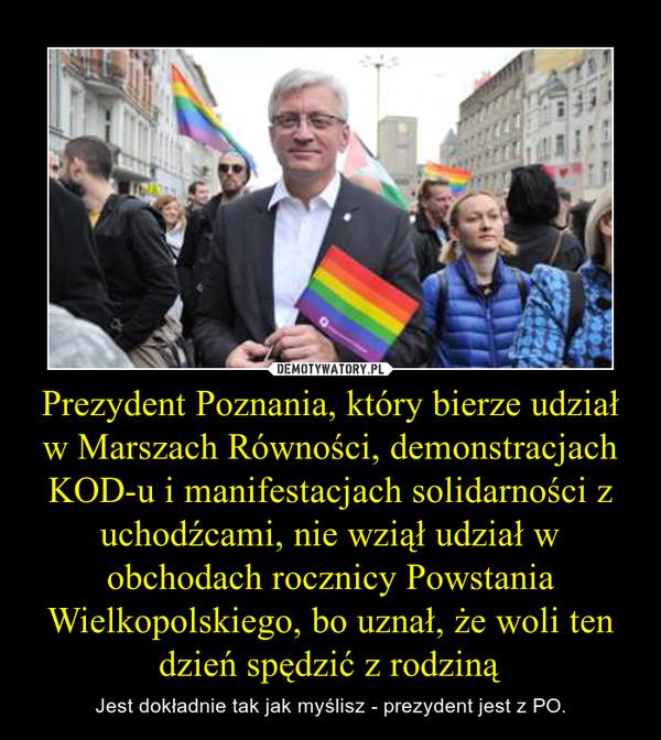 Prezydent Poznania, który bierze udział w Marszach Równości, demonstracjach KOD-u i manifestacjach solidarności z uchodźcami, nie wziął udział w obchodach rocznicy Powstania Wielkopolskiego, bo uznał, że woli ten dzień spędzić z rodziną – Jest dokładnie tak jak myślisz - prezydent jest z PO.