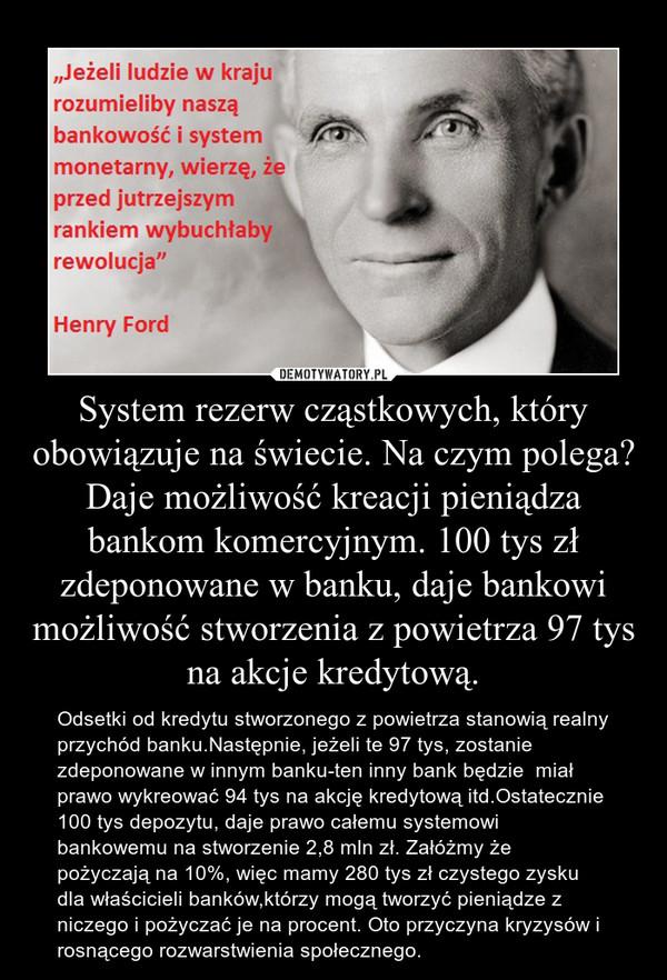 System rezerw cząstkowych, który obowiązuje na świecie. Na czym polega? Daje możliwość kreacji pieniądza bankom komercyjnym. 100 tys zł zdeponowane w banku, daje bankowi możliwość stworzenia z powietrza 97 tys na akcje kredytową. – Odsetki od kredytu stworzonego z powietrza stanowią realny przychód banku.Następnie, jeżeli te 97 tys, zostanie zdeponowane w innym banku-ten inny bank będzie  miał prawo wykreować 94 tys na akcję kredytową itd.Ostatecznie 100 tys depozytu, daje prawo całemu systemowi bankowemu na stworzenie 2,8 mln zł. Załóżmy że pożyczają na 10%, więc mamy 280 tys zł czystego zysku dla właścicieli banków,którzy mogą tworzyć pieniądze z niczego i pożyczać je na procent. Oto przyczyna kryzysów i rosnącego rozwarstwienia społecznego.