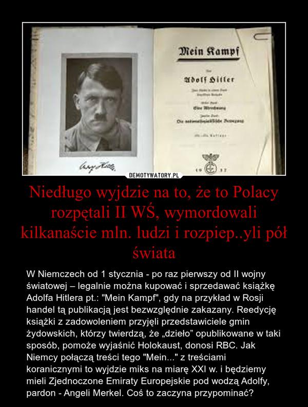 """Niedługo wyjdzie na to, że to Polacy rozpętali II WŚ, wymordowali kilkanaście mln. ludzi i rozpiep..yli pół świata – W Niemczech od 1 stycznia - po raz pierwszy od II wojny światowej – legalnie można kupować i sprzedawać książkę Adolfa Hitlera pt.: """"Mein Kampf"""", gdy na przykład w Rosji handel tą publikacją jest bezwzględnie zakazany. Reedycję książki z zadowoleniem przyjęli przedstawiciele gmin żydowskich, którzy twierdzą, że """"dzieło"""" opublikowane w taki sposób, pomoże wyjaśnić Holokaust, donosi RBC. Jak Niemcy połączą treści tego """"Mein..."""" z treściami koranicznymi to wyjdzie miks na miarę XXI w. i będziemy mieli Zjednoczone Emiraty Europejskie pod wodzą Adolfy, pardon - Angeli Merkel. Coś to zaczyna przypominać?"""