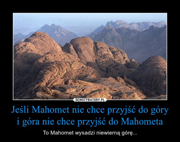 Jeśli Mahomet nie chce przyjść do góryi góra nie chce przyjść do Mahometa – To Mahomet wysadzi niewierną górę...