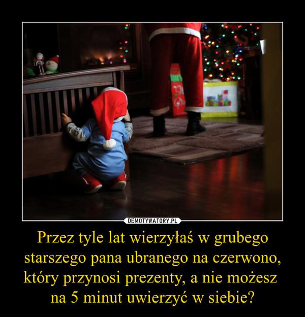 Przez tyle lat wierzyłaś w grubego starszego pana ubranego na czerwono, który przynosi prezenty, a nie możesz na 5 minut uwierzyć w siebie? –