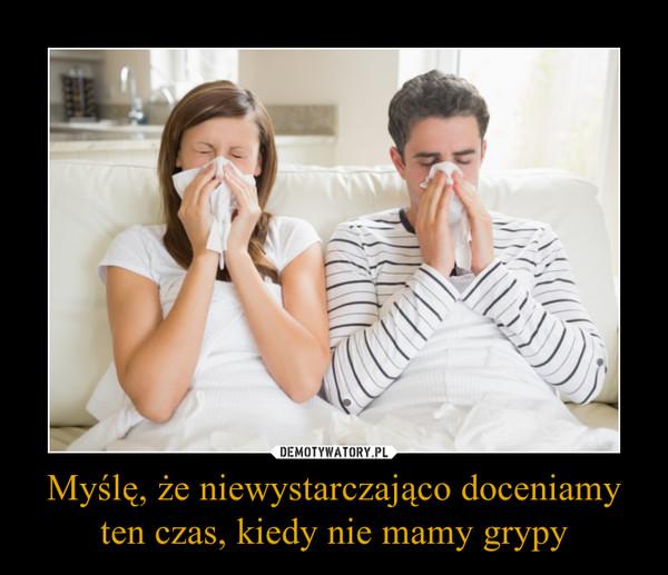 Myślę, że niewystarczająco doceniamy ten czas, kiedy nie mamy grypy –