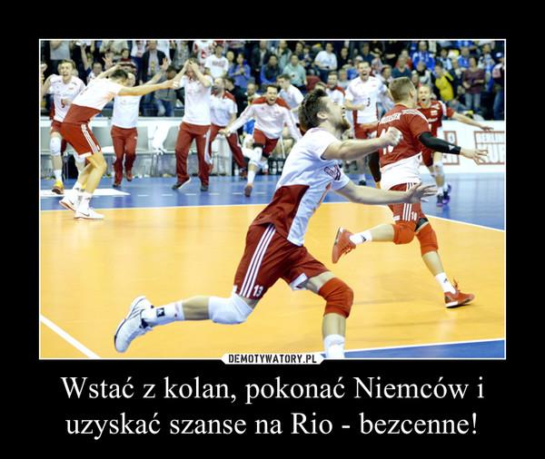 Wstać z kolan, pokonać Niemców i uzyskać szanse na Rio - bezcenne! –