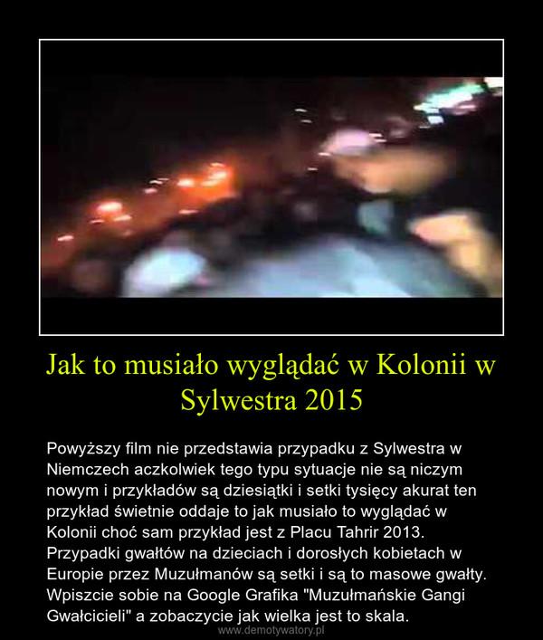 """Jak to musiało wyglądać w Kolonii w Sylwestra 2015 – Powyższy film nie przedstawia przypadku z Sylwestra w Niemczech aczkolwiek tego typu sytuacje nie są niczym nowym i przykładów są dziesiątki i setki tysięcy akurat ten przykład świetnie oddaje to jak musiało to wyglądać w Kolonii choć sam przykład jest z Placu Tahrir 2013. Przypadki gwałtów na dzieciach i dorosłych kobietach w Europie przez Muzułmanów są setki i są to masowe gwałty. Wpiszcie sobie na Google Grafika """"Muzułmańskie Gangi Gwałcicieli"""" a zobaczycie jak wielka jest to skala."""