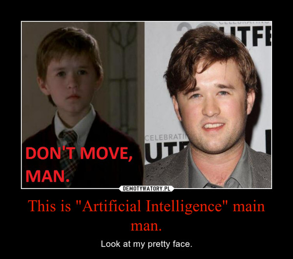 "This is ""Artificial Intelligence"" main man. – Look at my pretty face."