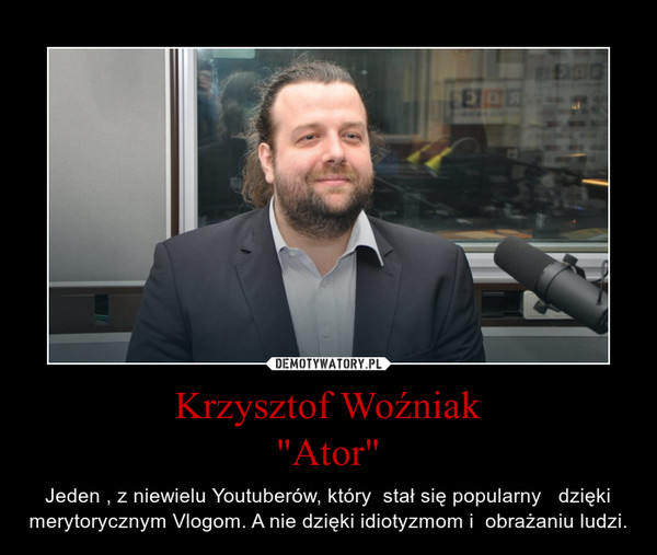 """Krzysztof Woźniak""""Ator"""" – Jeden , z niewielu Youtuberów, który  stał się popularny   dzięki merytorycznym Vlogom. A nie dzięki idiotyzmom i  obrażaniu ludzi."""