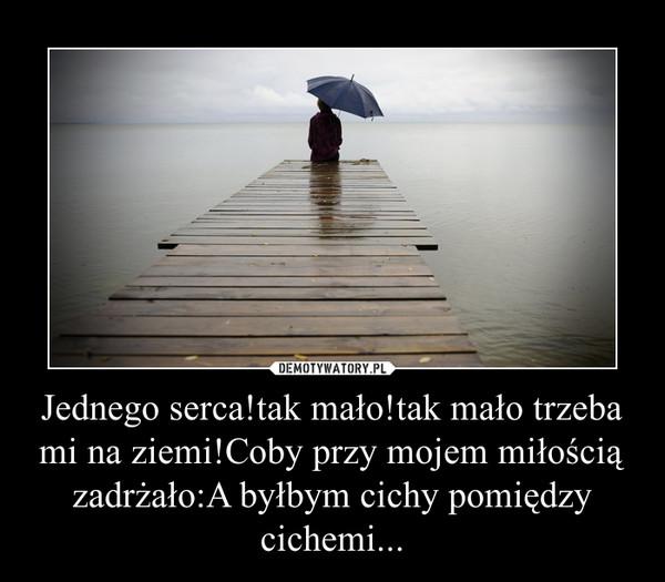 Jednego serca!tak mało!tak mało trzeba mi na ziemi!Coby przy mojem miłością zadrżało:A byłbym cichy pomiędzy cichemi... –
