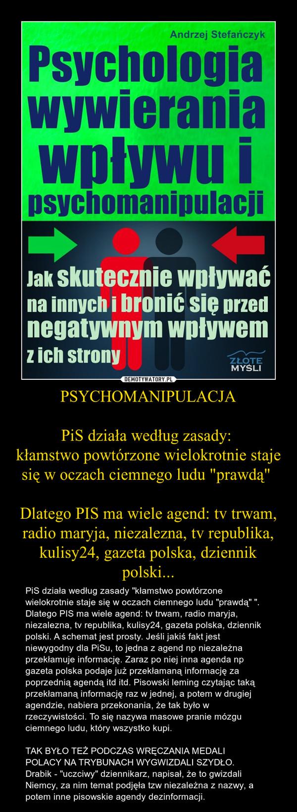"""PSYCHOMANIPULACJAPiS działa według zasady: kłamstwo powtórzone wielokrotnie staje się w oczach ciemnego ludu """"prawdą"""" Dlatego PIS ma wiele agend: tv trwam, radio maryja, niezalezna, tv republika, kulisy24, gazeta polska, dziennik polski... – PiS działa według zasady """"kłamstwo powtórzone wielokrotnie staje się w oczach ciemnego ludu """"prawdą"""" """".Dlatego PIS ma wiele agend: tv trwam, radio maryja, niezalezna, tv republika, kulisy24, gazeta polska, dziennik polski. A schemat jest prosty. Jeśli jakiś fakt jest niewygodny dla PiSu, to jedna z agend np niezależna przekłamuje informację. Zaraz po niej inna agenda np gazeta polska podaje już przekłamaną informację za poprzednią agendą itd itd. Pisowski leming czytając taką przekłamaną informację raz w jednej, a potem w drugiej agendzie, nabiera przekonania, że tak było w rzeczywistości. To się nazywa masowe pranie mózgu ciemnego ludu, który wszystko kupi.TAK BYŁO TEŻ PODCZAS WRĘCZANIA MEDALIPOLACY NA TRYBUNACH WYGWIZDALI SZYDŁO.Drabik - """"uczciwy"""" dziennikarz, napisał, że to gwizdali Niemcy, za nim temat podjęła tzw niezależna z nazwy, a potem inne pisowskie agendy dezinformacji."""