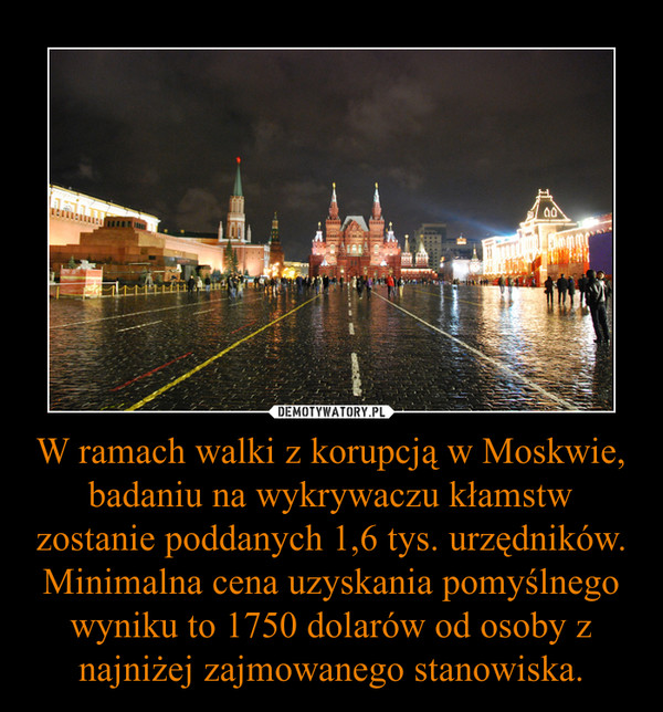 W ramach walki z korupcją w Moskwie, badaniu na wykrywaczu kłamstw zostanie poddanych 1,6 tys. urzędników. Minimalna cena uzyskania pomyślnego wyniku to 1750 dolarów od osoby z najniżej zajmowanego stanowiska. –