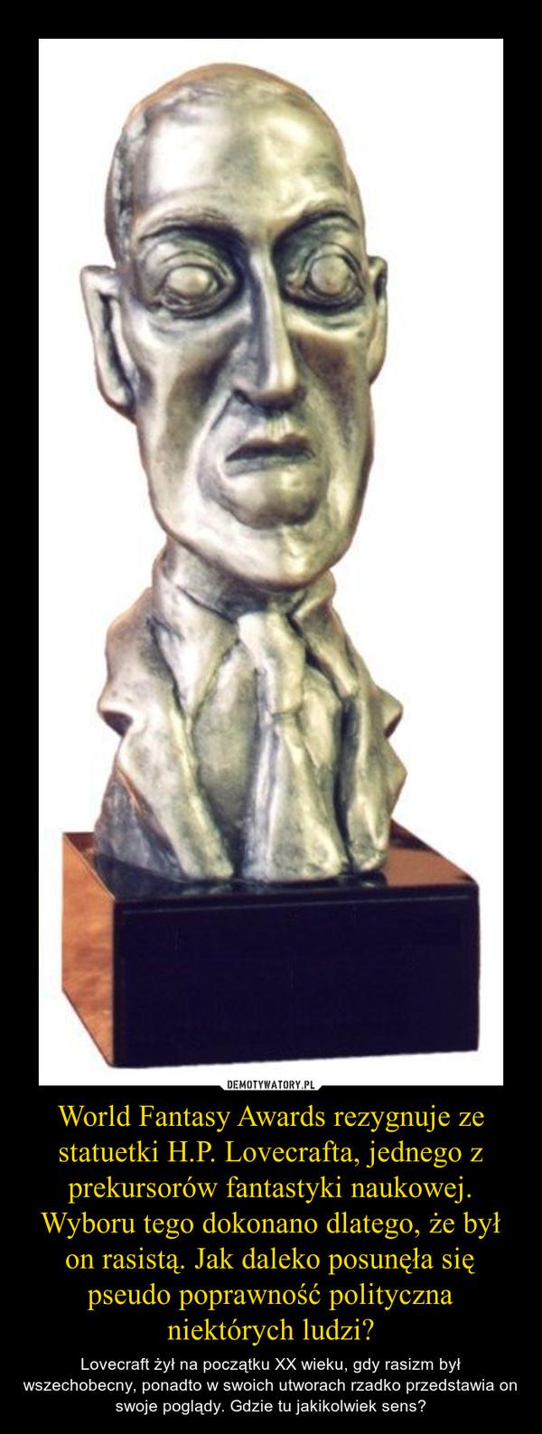 World Fantasy Awards rezygnuje ze statuetki H.P. Lovecrafta, jednego z prekursorów fantastyki naukowej. Wyboru tego dokonano dlatego, że był on rasistą. Jak daleko posunęła się pseudo poprawność polityczna niektórych ludzi? – Lovecraft żył na początku XX wieku, gdy rasizm był wszechobecny, ponadto w swoich utworach rzadko przedstawia on swoje poglądy. Gdzie tu jakikolwiek sens?