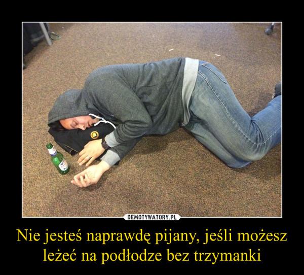 Nie jesteś naprawdę pijany, jeśli możesz leżeć na podłodze bez trzymanki –