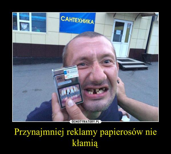 Przynajmniej reklamy papierosów nie kłamią –