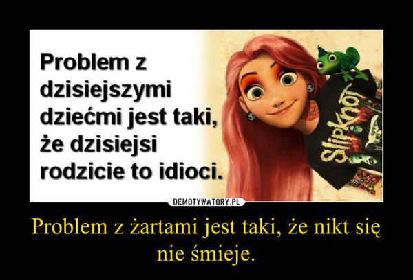 Problem z żartami jest taki, że nikt się nie śmieje. –