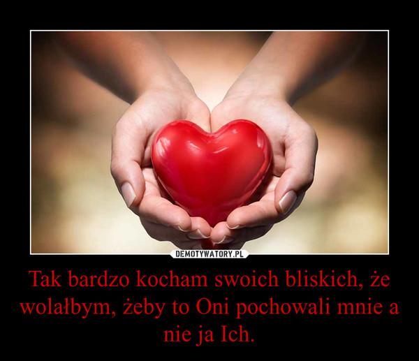 Tak bardzo kocham swoich bliskich, że wolałbym, żeby to Oni pochowali mnie a nie ja Ich. –