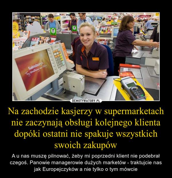 Na zachodzie kasjerzy w supermarketach nie zaczynają obsługi kolejnego klienta dopóki ostatni nie spakuje wszystkich swoich zakupów – A u nas muszę pilnować, żeby mi poprzedni klient nie podebrał czegoś. Panowie managerowie dużych marketów - traktujcie nas jak Europejczyków a nie tylko o tym mówcie