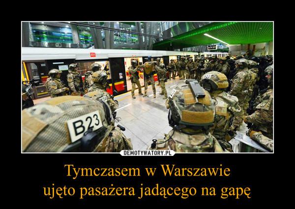 Tymczasem w Warszawieujęto pasażera jadącego na gapę –