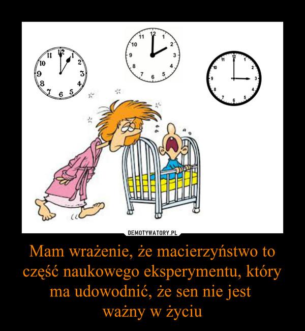 Mam wrażenie, że macierzyństwo to część naukowego eksperymentu, który ma udowodnić, że sen nie jest ważny w życiu –