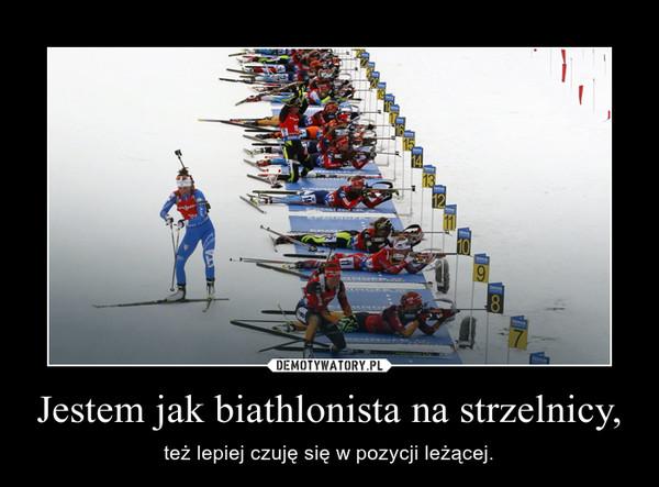 Jestem jak biathlonista na strzelnicy, – też lepiej czuję się w pozycji leżącej.