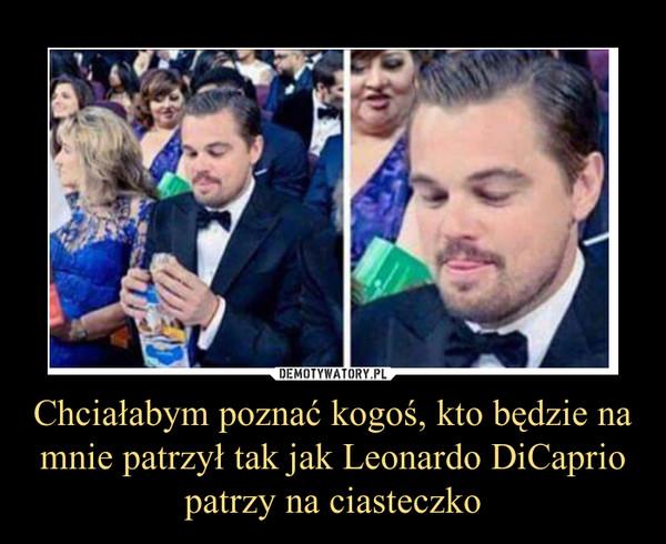 Chciałabym poznać kogoś, kto będzie na mnie patrzył tak jak Leonardo DiCaprio patrzy na ciasteczko –