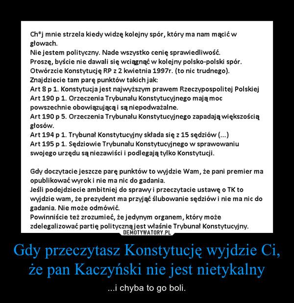 Gdy przeczytasz Konstytucję wyjdzie Ci, że pan Kaczyński nie jest nietykalny – ...i chyba to go boli.