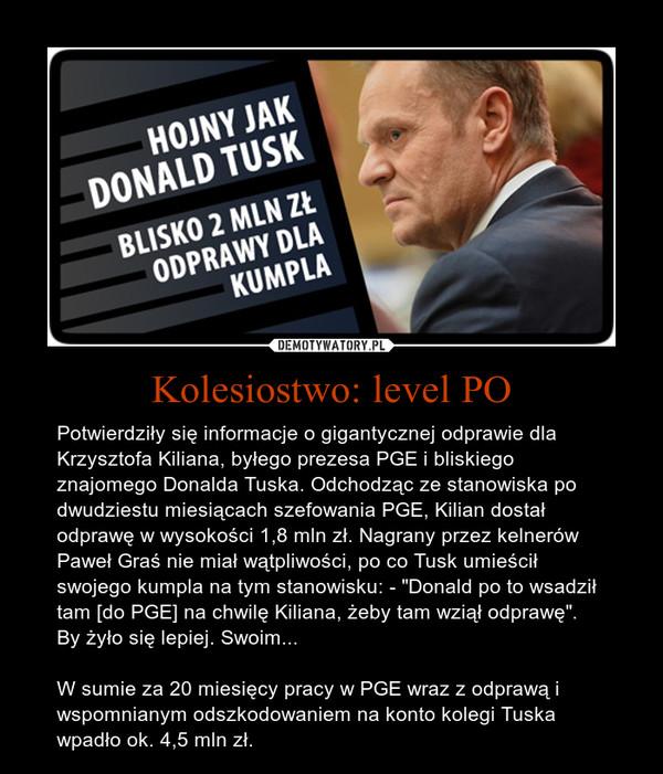 """Kolesiostwo: level PO – Potwierdziły się informacje o gigantycznej odprawie dla Krzysztofa Kiliana, byłego prezesa PGE i bliskiego znajomego Donalda Tuska. Odchodząc ze stanowiska po dwudziestu miesiącach szefowania PGE, Kilian dostał odprawę w wysokości 1,8 mln zł. Nagrany przez kelnerów Paweł Graś nie miał wątpliwości, po co Tusk umieścił swojego kumpla na tym stanowisku: - """"Donald po to wsadził tam [do PGE] na chwilę Kiliana, żeby tam wziął odprawę"""". By żyło się lepiej. Swoim...W sumie za 20 miesięcy pracy w PGE wraz z odprawą i wspomnianym odszkodowaniem na konto kolegi Tuska wpadło ok. 4,5 mln zł."""