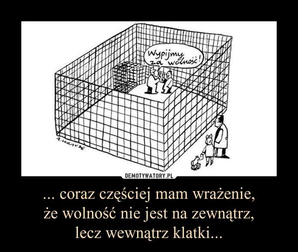... coraz częściej mam wrażenie,że wolność nie jest na zewnątrz,lecz wewnątrz klatki... –