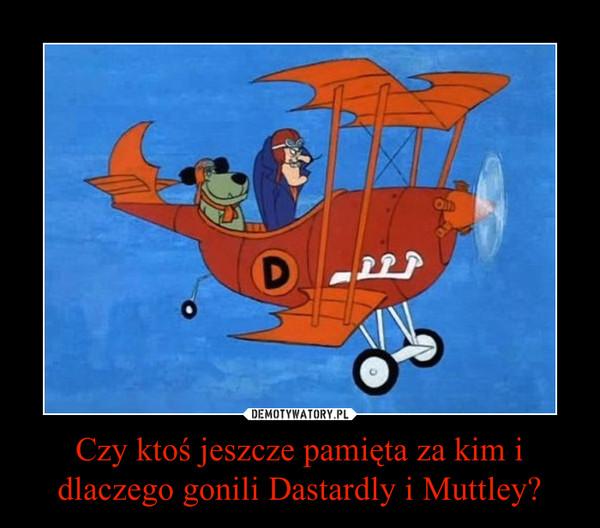 Czy ktoś jeszcze pamięta za kim i dlaczego gonili Dastardly i Muttley? –