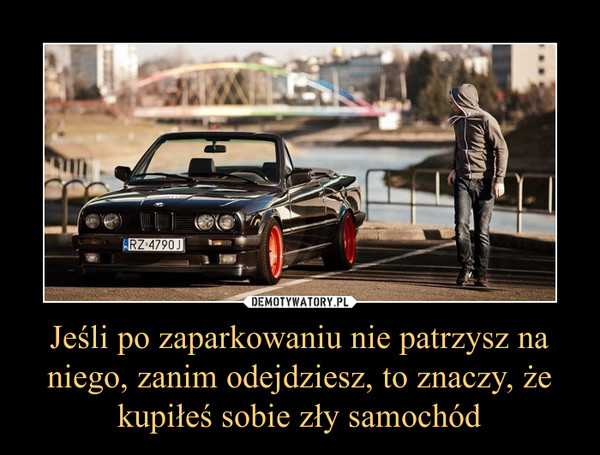 Jeśli po zaparkowaniu nie patrzysz na niego, zanim odejdziesz, to znaczy, że kupiłeś sobie zły samochód –