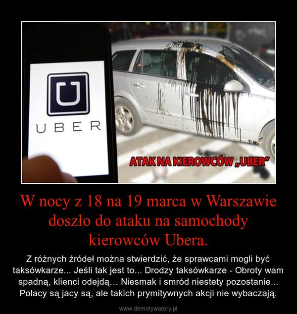 W nocy z 18 na 19 marca w Warszawie doszło do ataku na samochody kierowców Ubera. – Z różnych źródeł można stwierdzić, że sprawcami mogli być taksówkarze... Jeśli tak jest to... Drodzy taksówkarze - Obroty wam spadną, klienci odejdą… Niesmak i smród niestety pozostanie... Polacy są jacy są, ale takich prymitywnych akcji nie wybaczają.