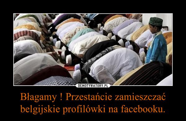 Błagamy ! Przestańcie zamieszczać belgijskie profilówki na facebooku. –
