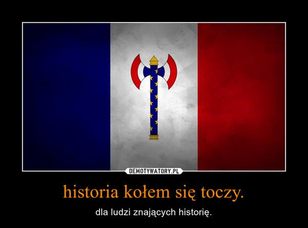 historia kołem się toczy. – dla ludzi znających historię.