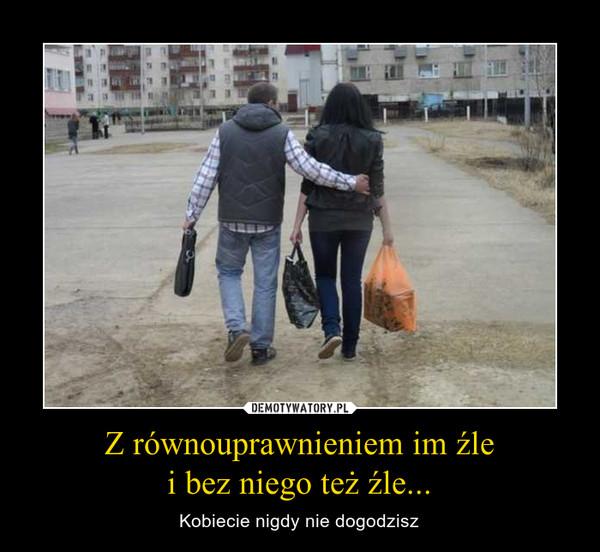 Z równouprawnieniem im źlei bez niego też źle... – Kobiecie nigdy nie dogodzisz